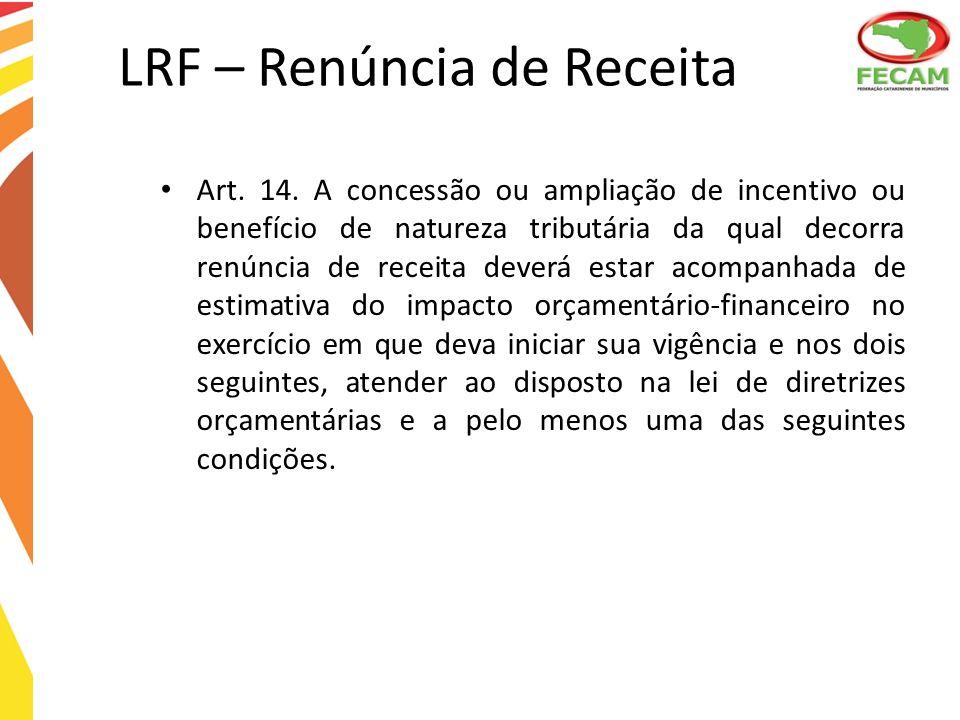 LRF – Renúncia de Receita Art. 14. A concessão ou ampliação de incentivo ou benefício de natureza tributária da qual decorra renúncia de receita dever