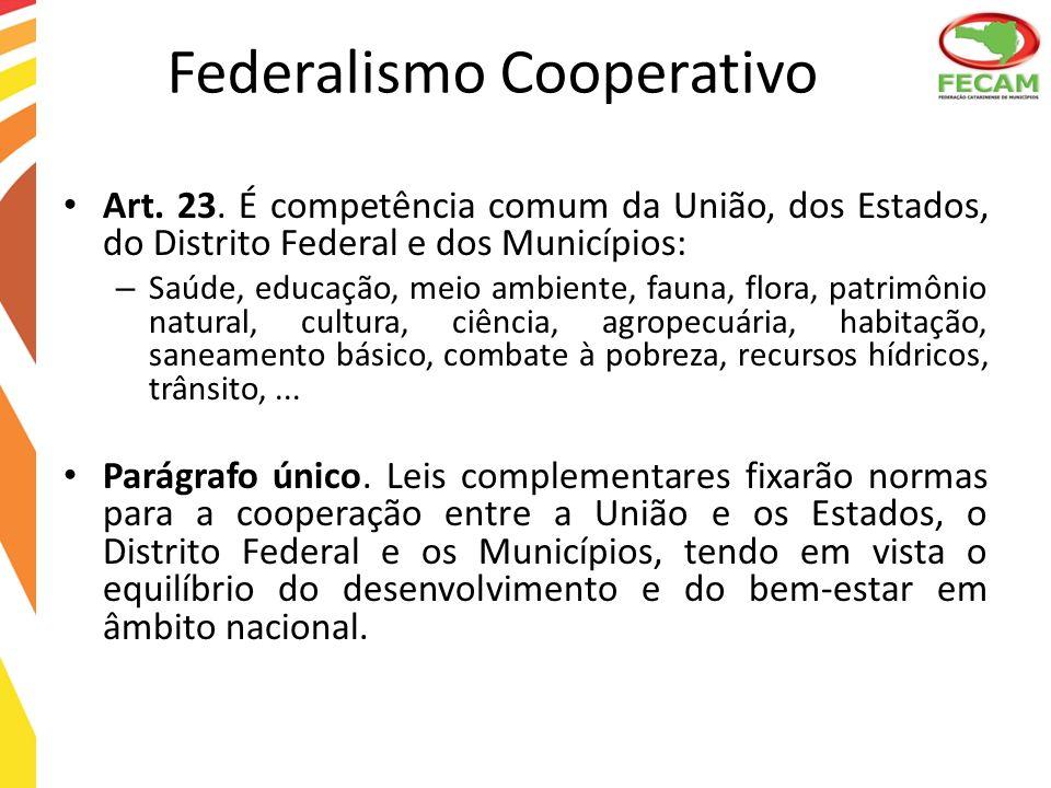 Federalismo Cooperativo Art. 23. É competência comum da União, dos Estados, do Distrito Federal e dos Municípios: – Saúde, educação, meio ambiente, fa
