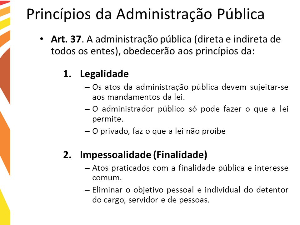 Princípios da Administração Pública Art. 37. A administração pública (direta e indireta de todos os entes), obedecerão aos princípios da: 1.Legalidade