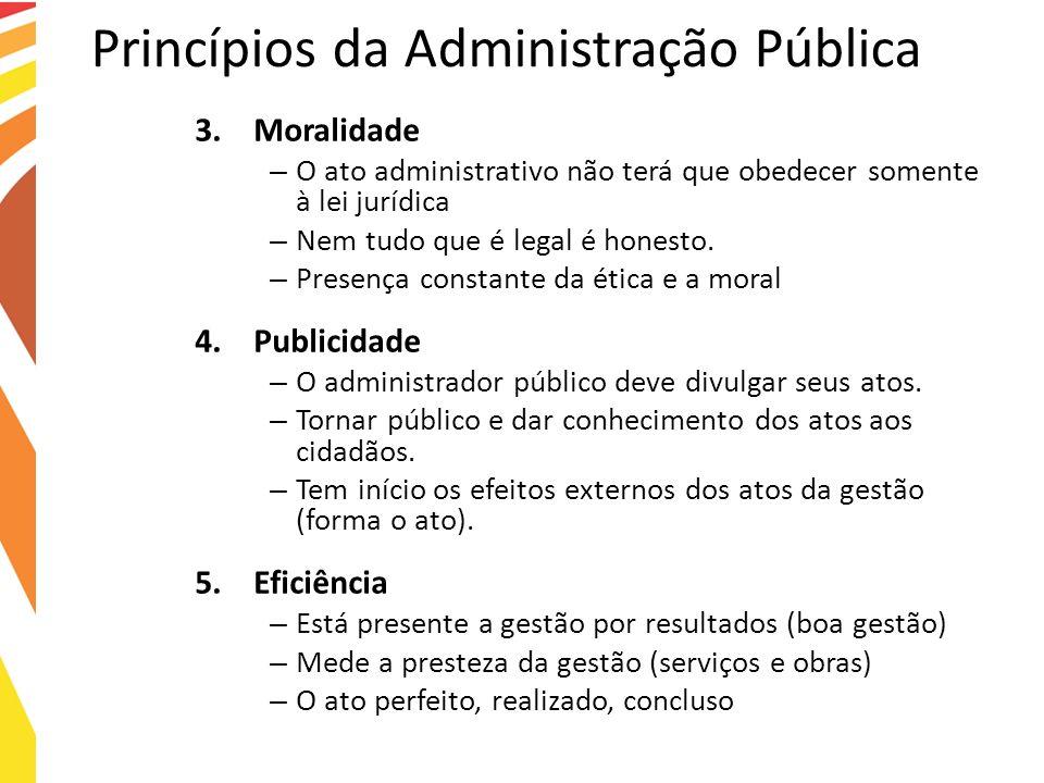 Princípios da Administração Pública 3.Moralidade – O ato administrativo não terá que obedecer somente à lei jurídica – Nem tudo que é legal é honesto.