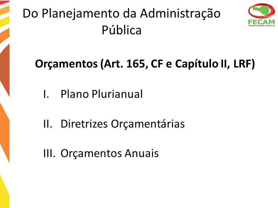 Do Planejamento da Administração Pública Orçamentos (Art. 165, CF e Capítulo II, LRF) I.Plano Plurianual II.Diretrizes Orçamentárias III.Orçamentos An