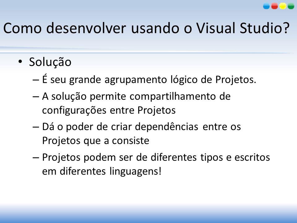 Como desenvolver usando o Visual Studio? Solução – É seu grande agrupamento lógico de Projetos. – A solução permite compartilhamento de configurações