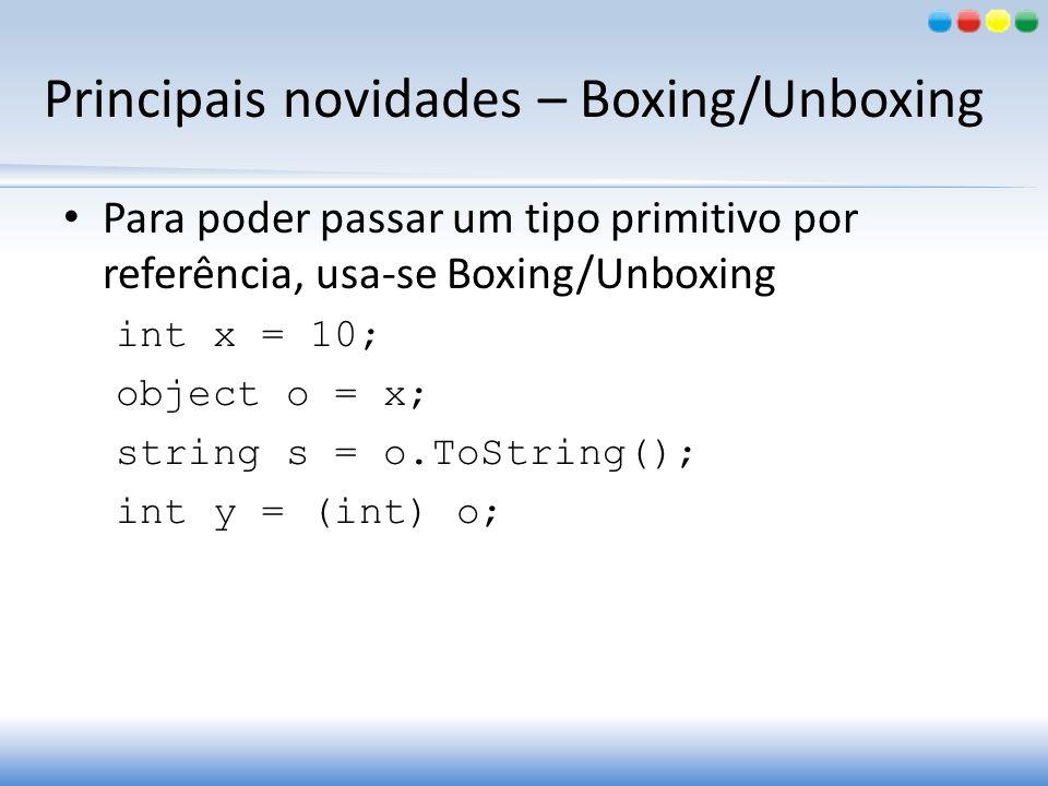 Principais novidades – Boxing/Unboxing Para poder passar um tipo primitivo por referência, usa-se Boxing/Unboxing int x = 10; object o = x; string s =