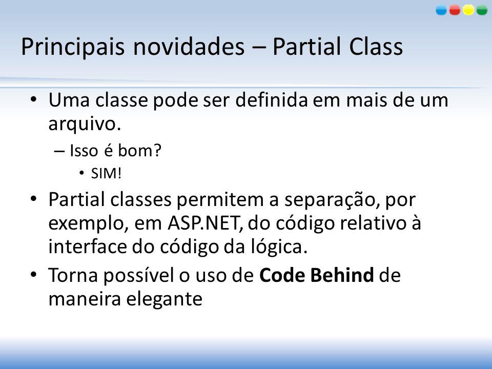 Principais novidades – Partial Class Uma classe pode ser definida em mais de um arquivo. – Isso é bom? SIM! Partial classes permitem a separação, por