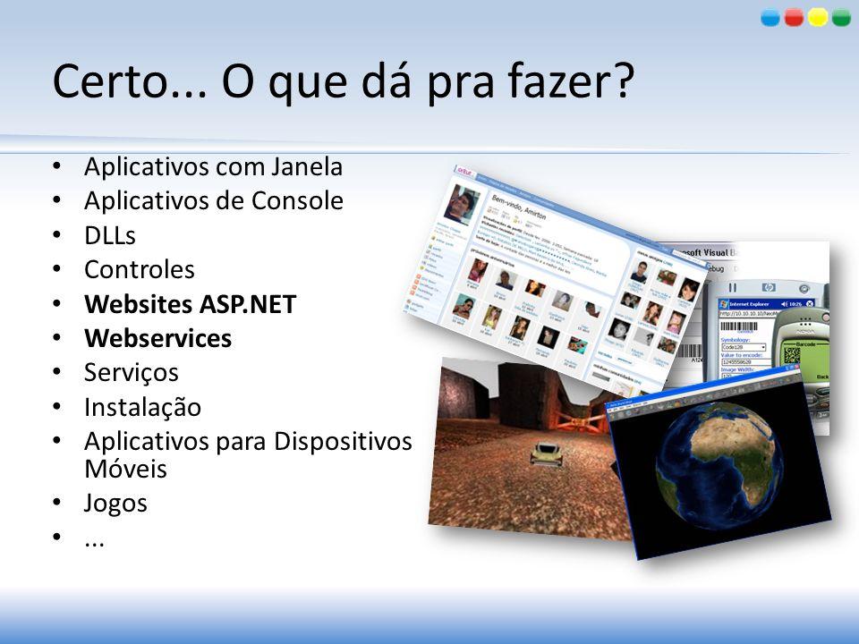 Certo... O que dá pra fazer? Aplicativos com Janela Aplicativos de Console DLLs Controles Websites ASP.NET Webservices Serviços Instalação Aplicativos
