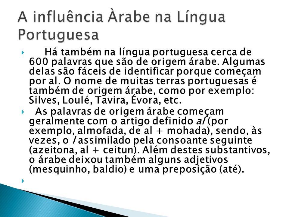 Há também na língua portuguesa cerca de 600 palavras que são de origem árabe. Algumas delas são fáceis de identificar porque começam por al. O nome de