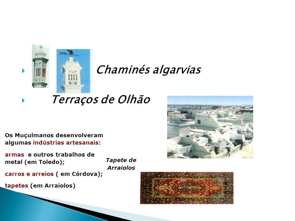 Chaminés algarvias Terraços de Olhão Os Muçulmanos desenvolveram algumas indústrias artesanais: armas e outros trabalhos de metal (em Toledo); carros e arreios ( em Córdova); tapetes (em Arraiolos) Tapete de Arraiolos