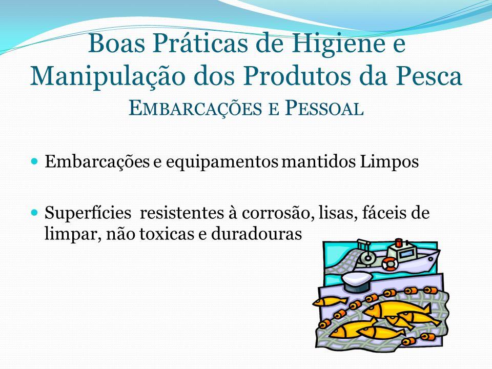 Boas Práticas de Higiene e Manipulação dos Produtos da Pesca E MBARCAÇÕES E P ESSOAL Embarcações e equipamentos mantidos Limpos Superfícies resistente