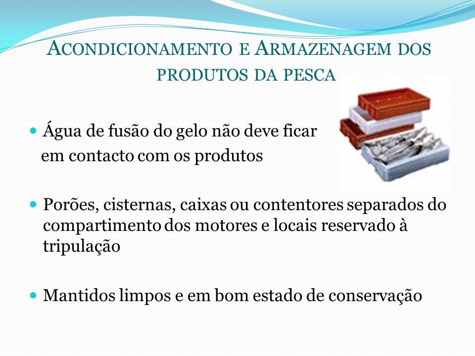 A CONDICIONAMENTO E A RMAZENAGEM DOS PRODUTOS DA PESCA Água de fusão do gelo não deve ficar em contacto com os produtos Porões, cisternas, caixas ou c