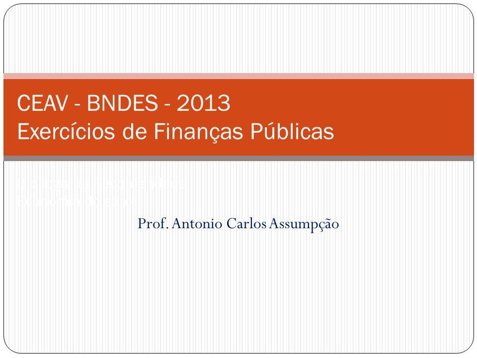 Prof. Antonio Carlos Assumpção CEAV - BNDES - 2013 Exercícios de Finanças Públicas Bibliografia Recomendada Economia do setor