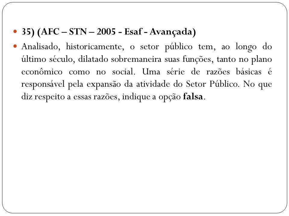35) (AFC – STN – 2005 - Esaf - Avançada) Analisado, historicamente, o setor público tem, ao longo do último século, dilatado sobremaneira suas funções