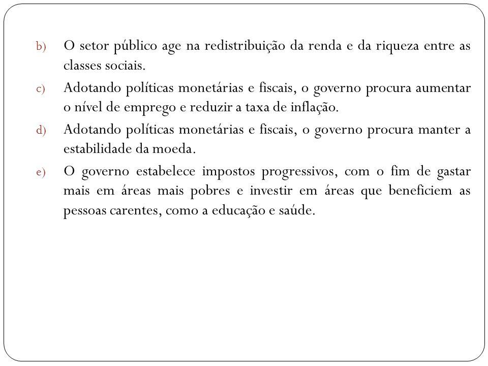b) O setor público age na redistribuição da renda e da riqueza entre as classes sociais. c) Adotando políticas monetárias e fiscais, o governo procura