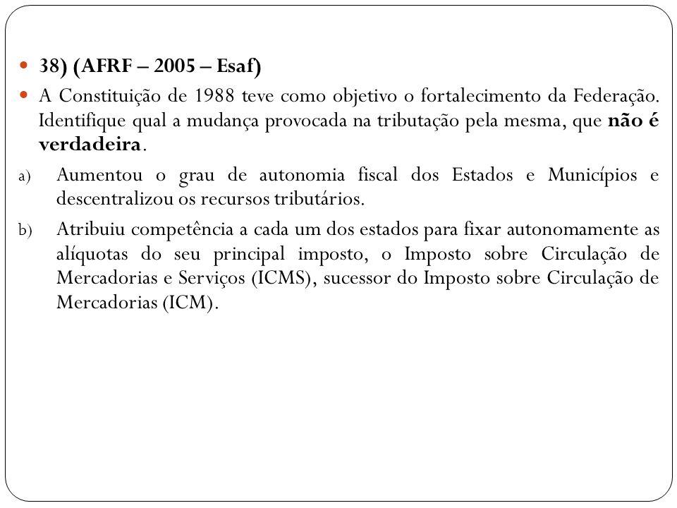 38) (AFRF – 2005 – Esaf) A Constituição de 1988 teve como objetivo o fortalecimento da Federação. Identifique qual a mudança provocada na tributação p