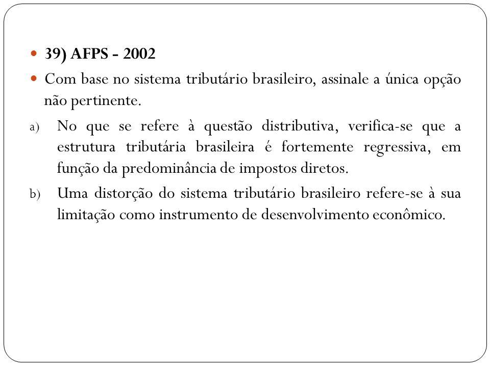 39) AFPS - 2002 Com base no sistema tributário brasileiro, assinale a única opção não pertinente. a) No que se refere à questão distributiva, verifica