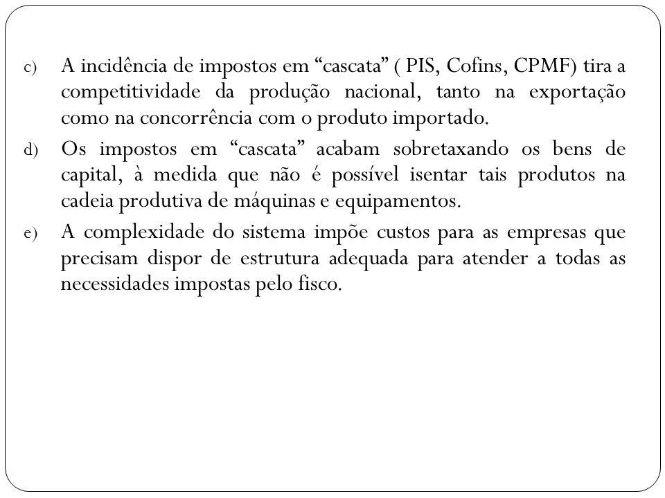 c) A incidência de impostos em cascata ( PIS, Cofins, CPMF) tira a competitividade da produção nacional, tanto na exportação como na concorrência com