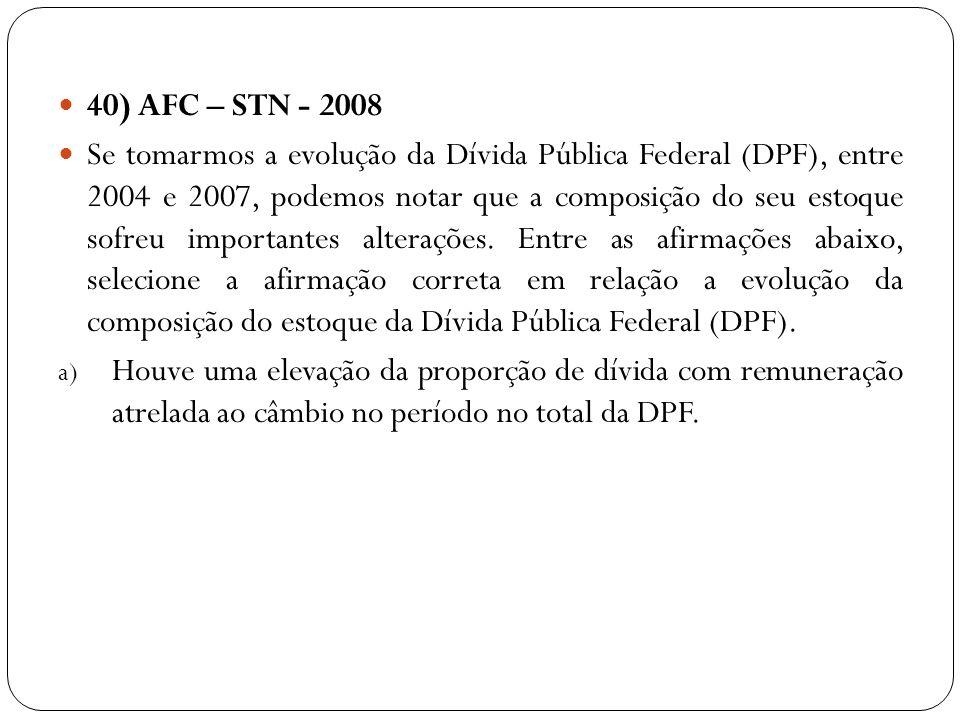 40) AFC – STN - 2008 Se tomarmos a evolução da Dívida Pública Federal (DPF), entre 2004 e 2007, podemos notar que a composição do seu estoque sofreu i