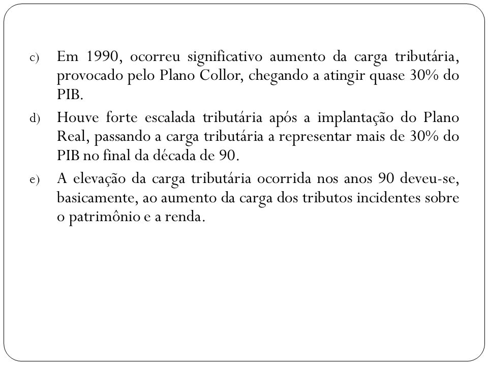c) Em 1990, ocorreu significativo aumento da carga tributária, provocado pelo Plano Collor, chegando a atingir quase 30% do PIB. d) Houve forte escala