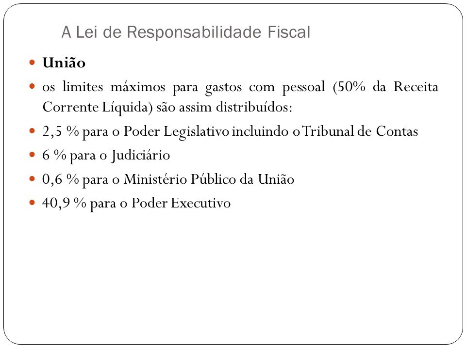 A Lei de Responsabilidade Fiscal União os limites máximos para gastos com pessoal (50% da Receita Corrente Líquida) são assim distribuídos: 2,5 % para