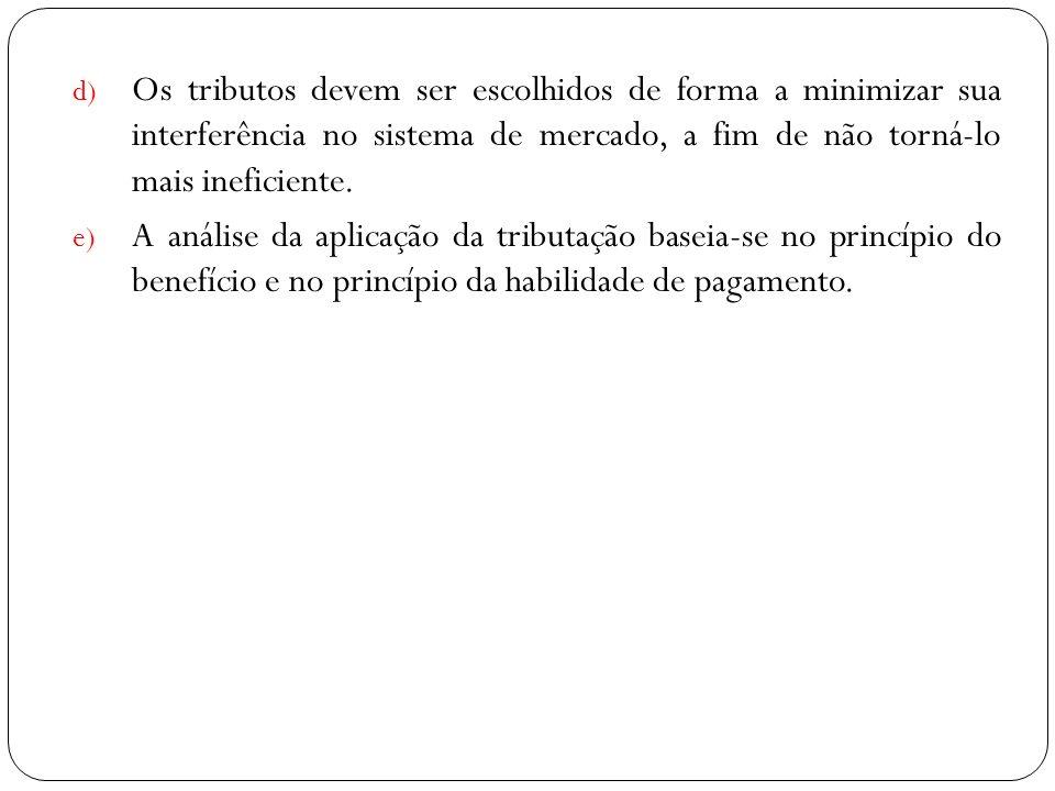 d) Os tributos devem ser escolhidos de forma a minimizar sua interferência no sistema de mercado, a fim de não torná-lo mais ineficiente. e) A análise