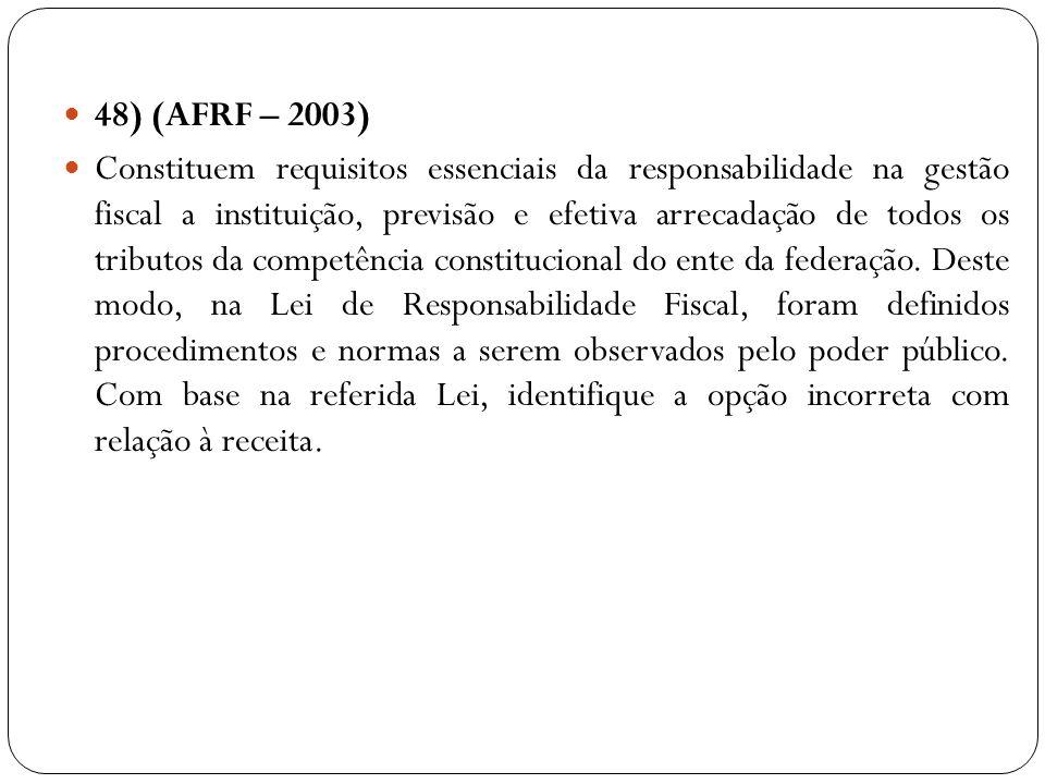 48) (AFRF – 2003) Constituem requisitos essenciais da responsabilidade na gestão fiscal a instituição, previsão e efetiva arrecadação de todos os trib