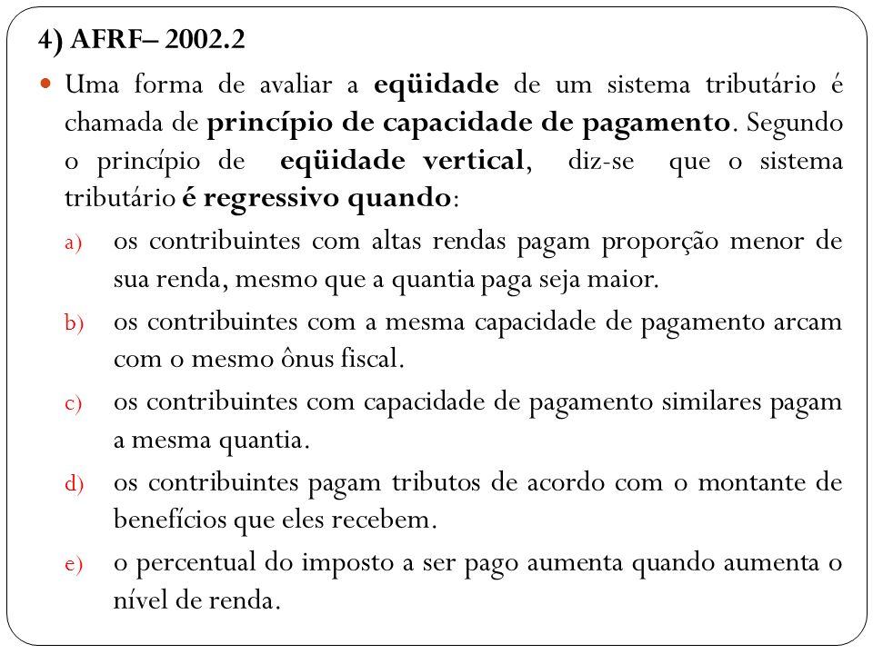 4) AFRF– 2002.2 Uma forma de avaliar a eqüidade de um sistema tributário é chamada de princípio de capacidade de pagamento. Segundo o princípio de eqü