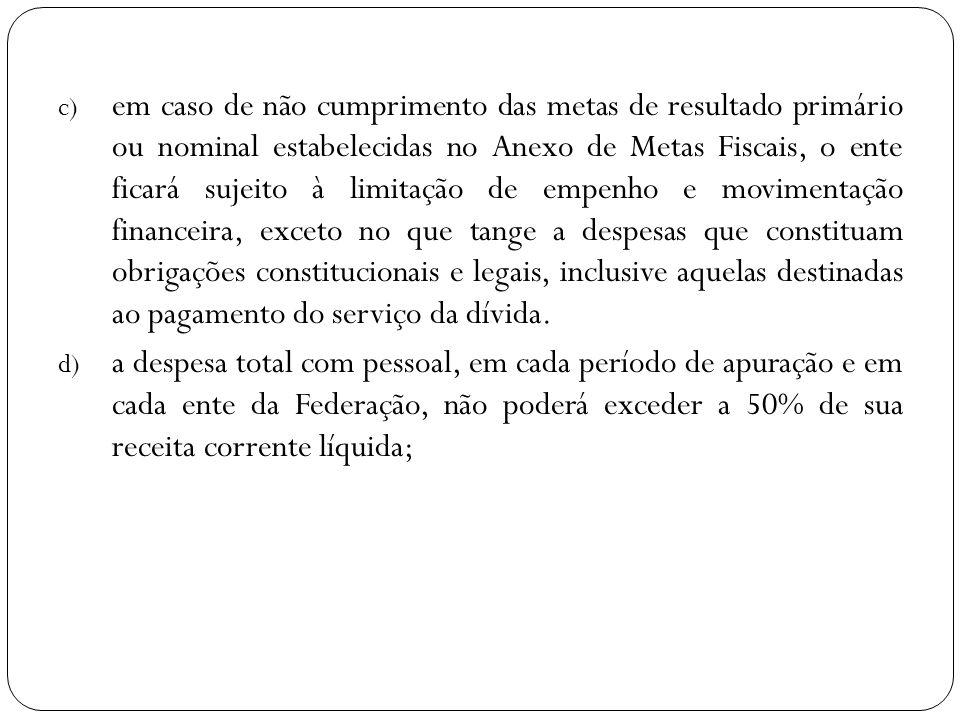 c) em caso de não cumprimento das metas de resultado primário ou nominal estabelecidas no Anexo de Metas Fiscais, o ente ficará sujeito à limitação de