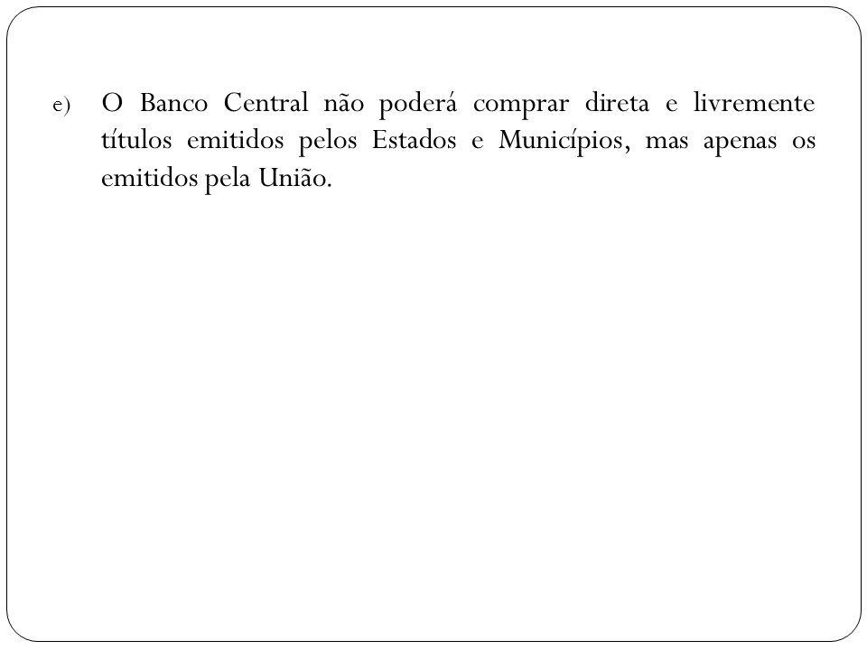 e) O Banco Central não poderá comprar direta e livremente títulos emitidos pelos Estados e Municípios, mas apenas os emitidos pela União.
