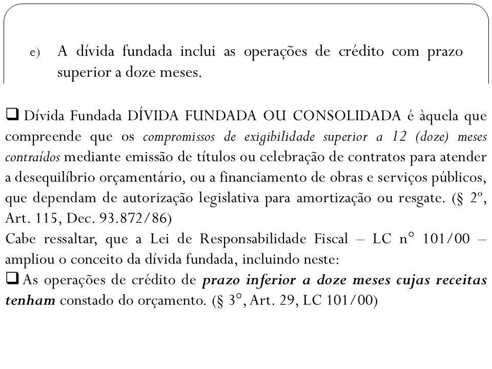 e) A dívida fundada inclui as operações de crédito com prazo superior a doze meses. Dívida Fundada DÍVIDA FUNDADA OU CONSOLIDADA é àquela que compreen