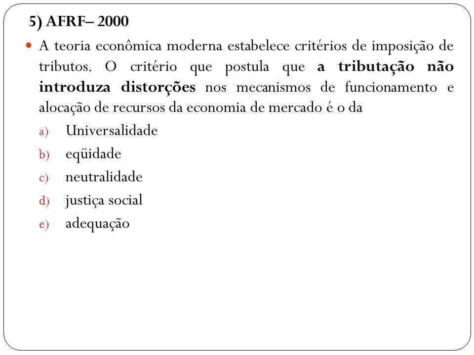 5) AFRF– 2000 A teoria econômica moderna estabelece critérios de imposição de tributos. O critério que postula que a tributação não introduza distorçõ