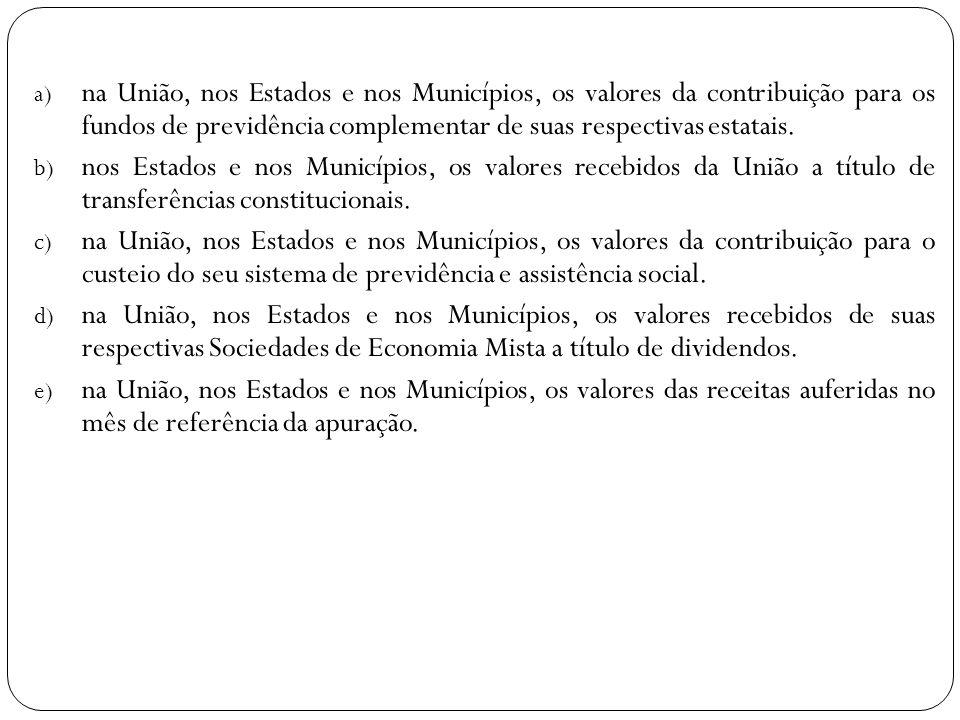 a) na União, nos Estados e nos Municípios, os valores da contribuição para os fundos de previdência complementar de suas respectivas estatais. b) nos