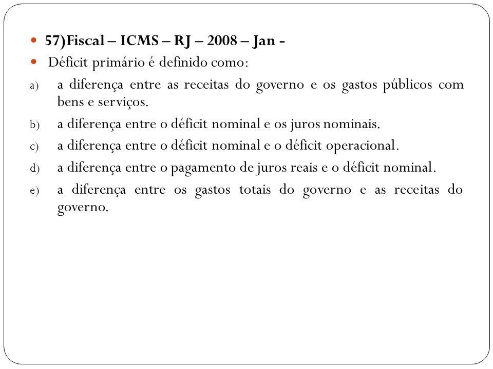 57)Fiscal – ICMS – RJ – 2008 – Jan - Déficit primário é definido como: a) a diferença entre as receitas do governo e os gastos públicos com bens e ser