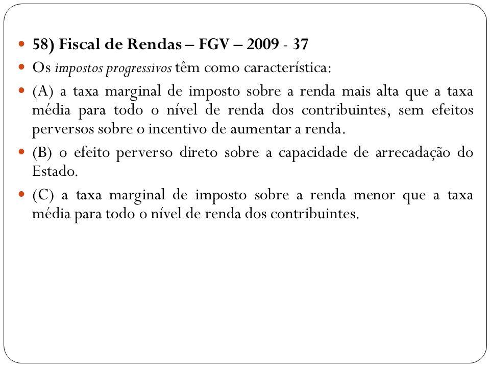 58) Fiscal de Rendas – FGV – 2009 - 37 Os impostos progressivos têm como característica: (A) a taxa marginal de imposto sobre a renda mais alta que a