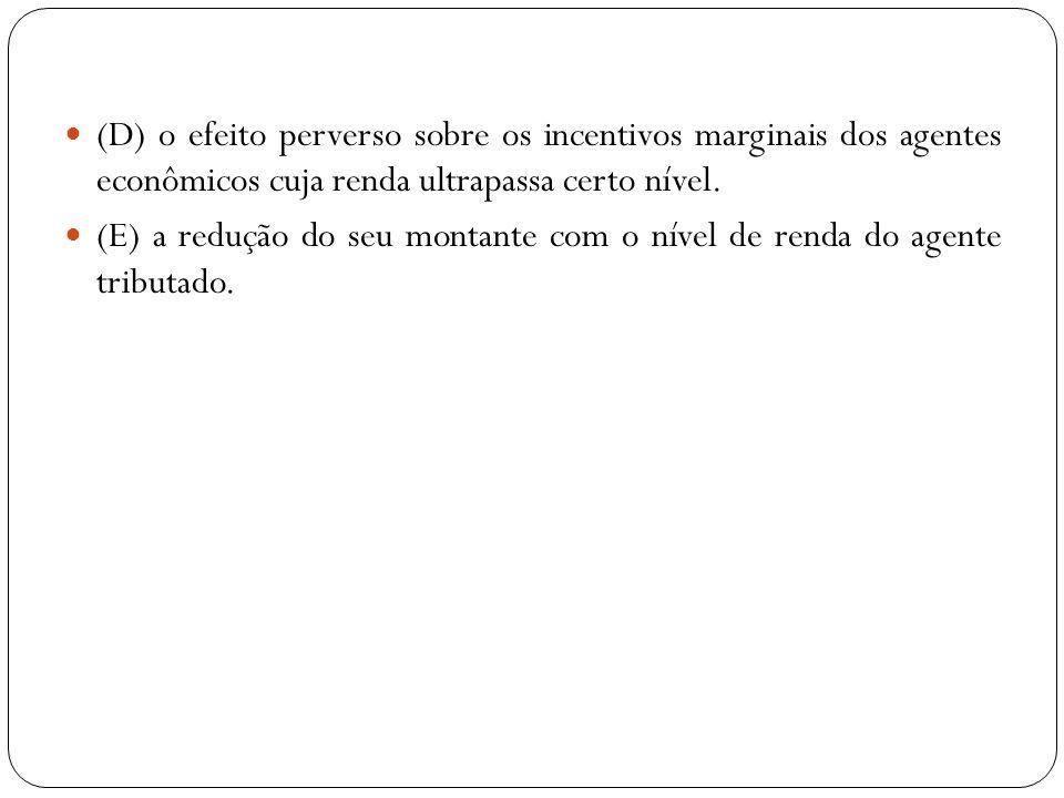 (D) o efeito perverso sobre os incentivos marginais dos agentes econômicos cuja renda ultrapassa certo nível. (E) a redução do seu montante com o níve