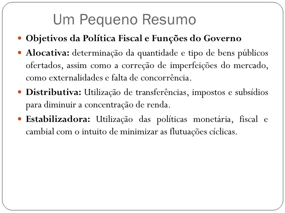 Um Pequeno Resumo Objetivos da Política Fiscal e Funções do Governo Alocativa: determinação da quantidade e tipo de bens públicos ofertados, assim com