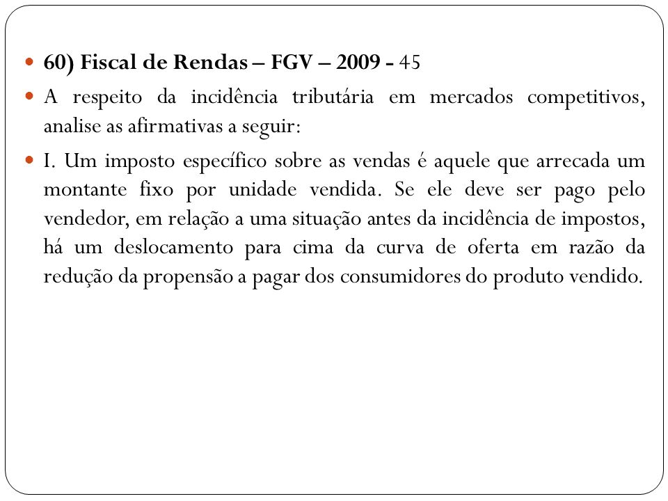 60) Fiscal de Rendas – FGV – 2009 - 45 A respeito da incidência tributária em mercados competitivos, analise as afirmativas a seguir: I. Um imposto es