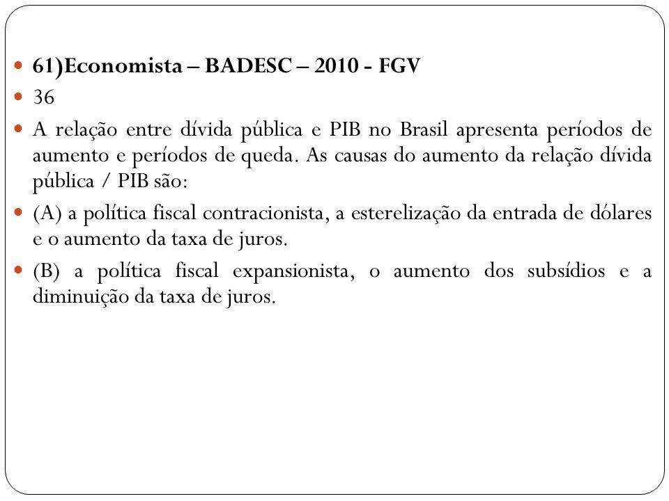 61)Economista – BADESC – 2010 - FGV 36 A relação entre dívida pública e PIB no Brasil apresenta períodos de aumento e períodos de queda. As causas do
