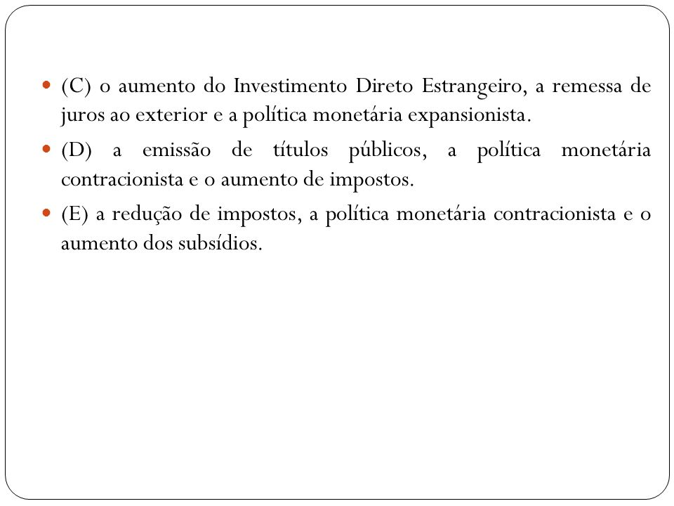 (C) o aumento do Investimento Direto Estrangeiro, a remessa de juros ao exterior e a política monetária expansionista. (D) a emissão de títulos públic
