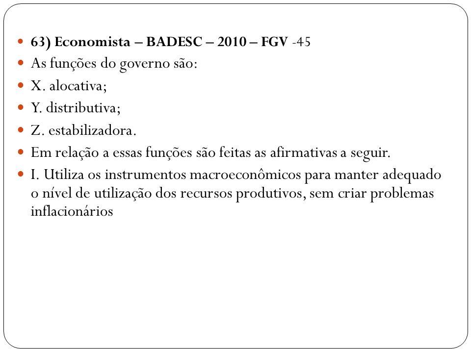 63) Economista – BADESC – 2010 – FGV -45 As funções do governo são: X. alocativa; Y. distributiva; Z. estabilizadora. Em relação a essas funções são f