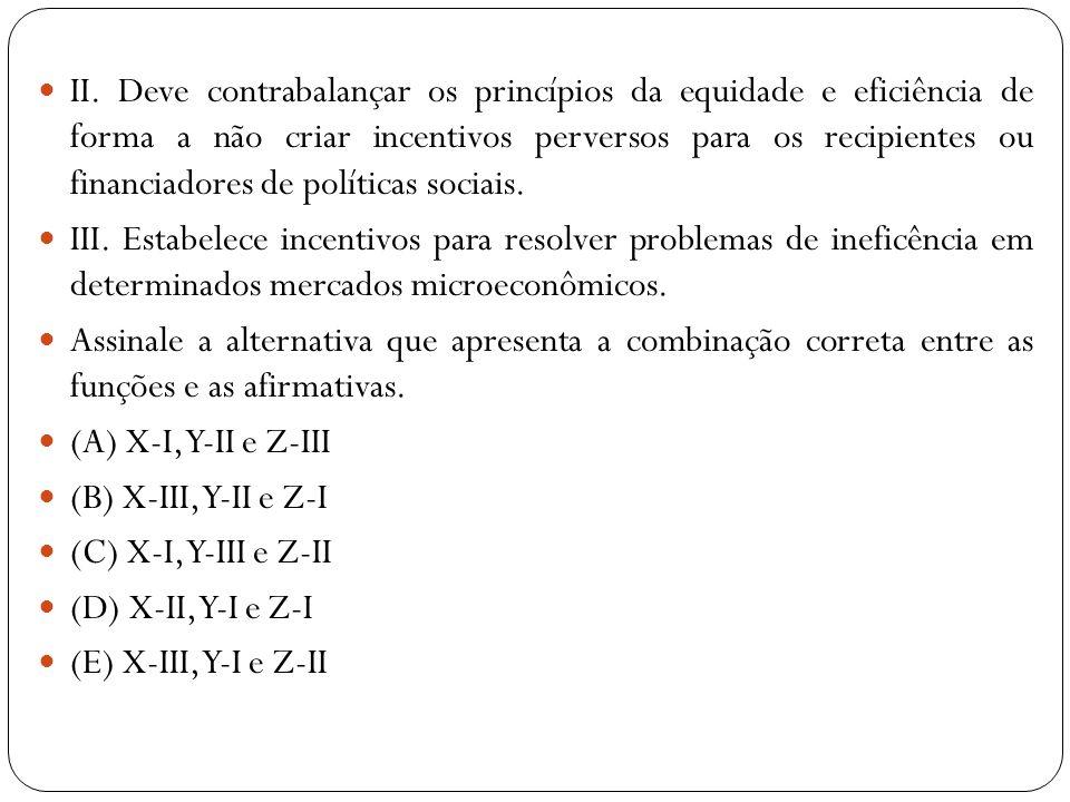 II. Deve contrabalançar os princípios da equidade e eficiência de forma a não criar incentivos perversos para os recipientes ou financiadores de polít