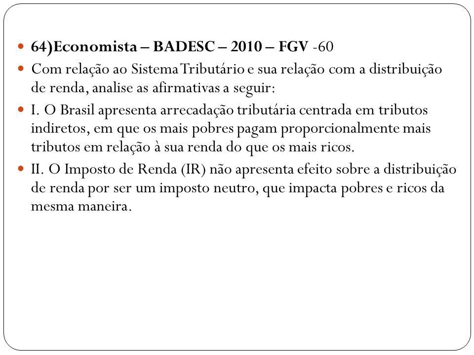64)Economista – BADESC – 2010 – FGV -60 Com relação ao Sistema Tributário e sua relação com a distribuição de renda, analise as afirmativas a seguir: