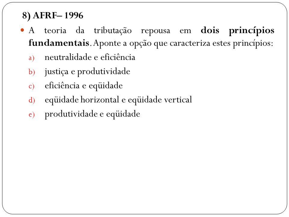 8) AFRF– 1996 A teoria da tributação repousa em dois princípios fundamentais. Aponte a opção que caracteriza estes princípios: a) neutralidade e efici