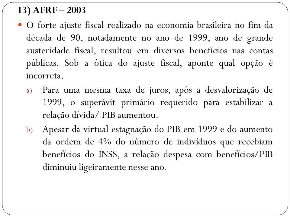 13) AFRF – 2003 O forte ajuste fiscal realizado na economia brasileira no fim da década de 90, notadamente no ano de 1999, ano de grande austeridade f