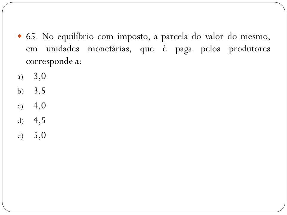 65. No equilíbrio com imposto, a parcela do valor do mesmo, em unidades monetárias, que é paga pelos produtores corresponde a: a) 3,0 b) 3,5 c) 4,0 d)