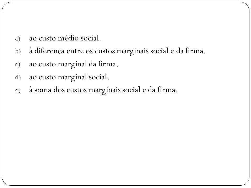 a) ao custo médio social. b) à diferença entre os custos marginais social e da firma. c) ao custo marginal da firma. d) ao custo marginal social. e) à