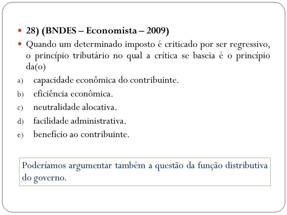 28) (BNDES – Economista – 2009) Quando um determinado imposto é criticado por ser regressivo, o princípio tributário no qual a crítica se baseia é o p