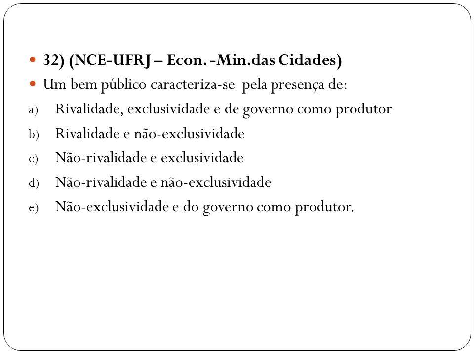 32) (NCE-UFRJ – Econ. -Min.das Cidades) Um bem público caracteriza-se pela presença de: a) Rivalidade, exclusividade e de governo como produtor b) Riv