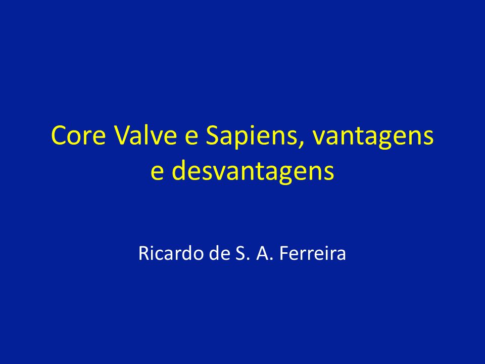 Core Valve e Sapiens, vantagens e desvantagens Ricardo de S. A. Ferreira