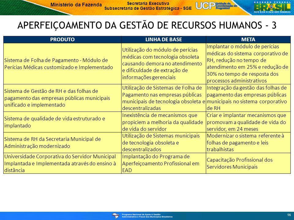 Ministério da Fazenda Secretaria Executiva Subsecretaria de Gestão Estratégica - SGE APERFEIÇOAMENTO DA GESTÃO DE RECURSOS HUMANOS - 3 16 PRODUTOLINHA DE BASEMETA Sistema de Folha de Pagamento - Módulo de Perícias Médicas customizado e Implementado Utilização do módulo de perícias médicas com tecnologia obsoleta causando demora no atendimento e dificuldade de extração de informações gerenciais Implantar o módulo de perícias médicas do sistema corporativo de RH, redução no tempo de atendimento em 25% e redução de 30% no tempo de resposta dos processos administrativos Sistema de Gestão de RH e das folhas de pagamento das empresas públicas municipais unificado e implementado Utilização de Sistemas de Folha de Pagamento nas empresas públicas municipais de tecnologia obsoleta e descentralizadas Integração da gestão das folhas de pagamento das empresas públicas municipais no sistema corporativo de RH Sistema de qualidade de vida estruturado e implantado Inexistência de mecanismos que propiciem a melhoria da qualidade de vida do servidor Criar e implantar mecanismos que promovam a qualidade de vida do servidor, em 24 meses Sistema de RH da Secretaria Municipal de Administração modernizado Utilização de Sistemas municipais de tecnologia obsoleta e descentralizados Modernizar o sistema referente à folhas de pagamento e leis trabalhistas Universidade Corporativa do Servidor Municipal Implantada e Implementada através do ensino à distância Implantação do Programa de Aperfeiçoamento Profissional em EAD Capacitação Profissional dos Servidores Municipais