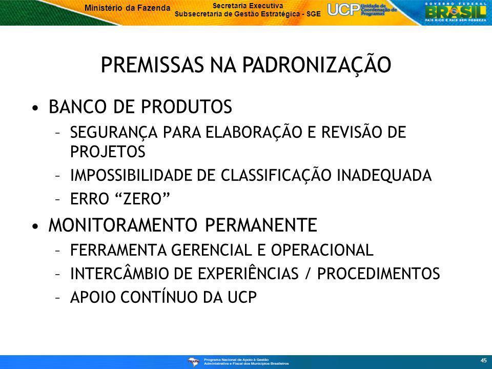 Ministério da Fazenda Secretaria Executiva Subsecretaria de Gestão Estratégica - SGE 45 BANCO DE PRODUTOS –SEGURANÇA PARA ELABORAÇÃO E REVISÃO DE PROJETOS –IMPOSSIBILIDADE DE CLASSIFICAÇÃO INADEQUADA –ERRO ZERO MONITORAMENTO PERMANENTE –FERRAMENTA GERENCIAL E OPERACIONAL –INTERCÂMBIO DE EXPERIÊNCIAS / PROCEDIMENTOS –APOIO CONTÍNUO DA UCP PREMISSAS NA PADRONIZAÇÃO