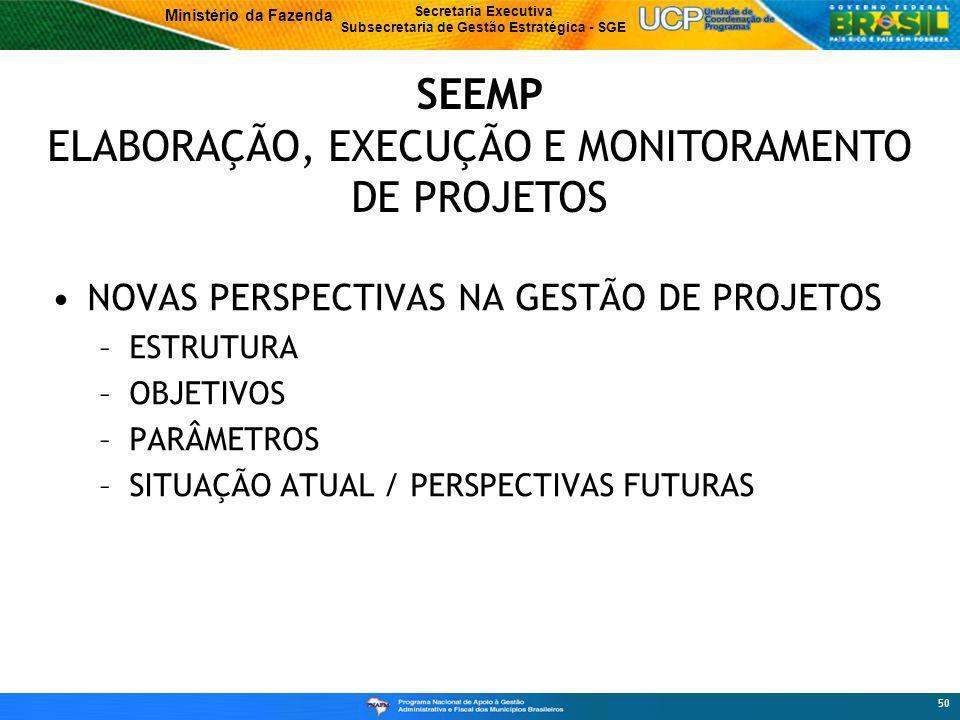 Ministério da Fazenda Secretaria Executiva Subsecretaria de Gestão Estratégica - SGE 50 NOVAS PERSPECTIVAS NA GESTÃO DE PROJETOS –ESTRUTURA –OBJETIVOS –PARÂMETROS –SITUAÇÃO ATUAL / PERSPECTIVAS FUTURAS SEEMP ELABORAÇÃO, EXECUÇÃO E MONITORAMENTO DE PROJETOS